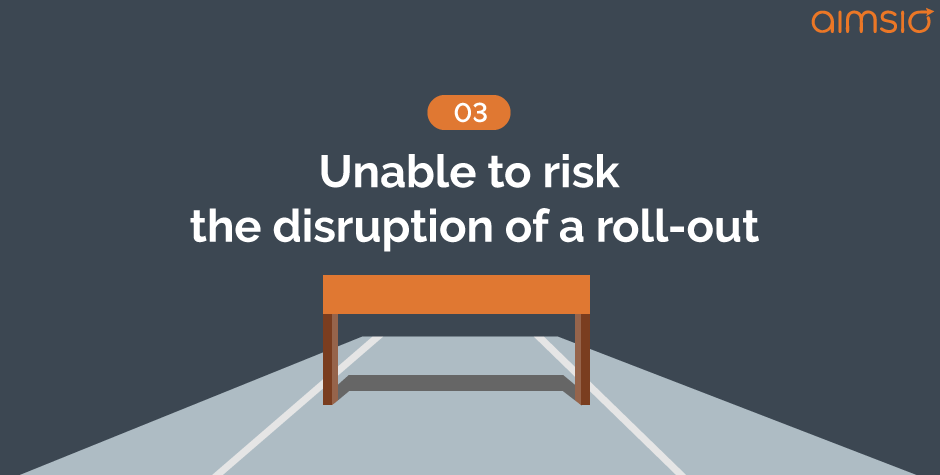 implementation hurdle3-unable-to-risk-the-disruption-of-a-roll-out
